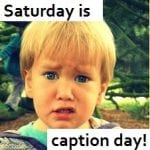 Saturday is Caption Day!